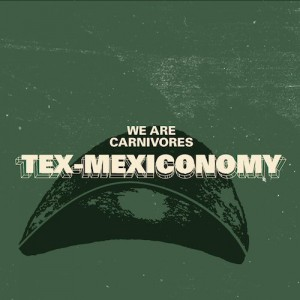 Tex-Mexiconomy We Are Carnivores